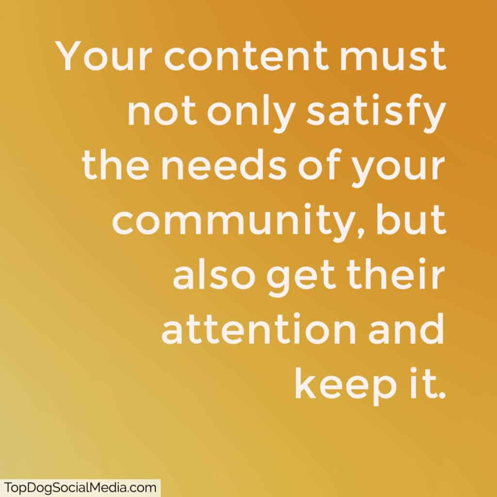 Your content then must not only satisfy their needs, but also get their attention and keep it.